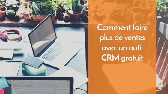 Comment faire plus de ventes avec un outil CRM gratuit