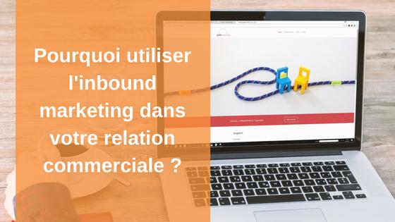 Pourquoi utiliser l'inbound marketing dans votre relation commerciale ?