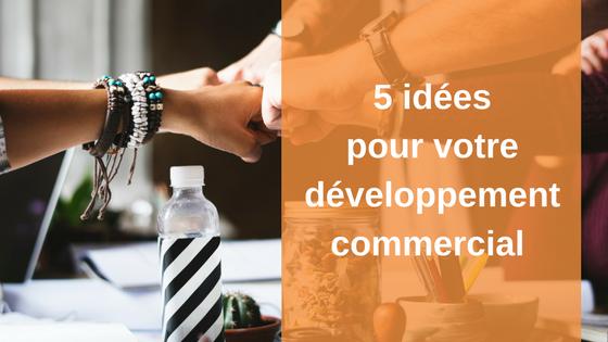 5 idées pour votre développement commercial